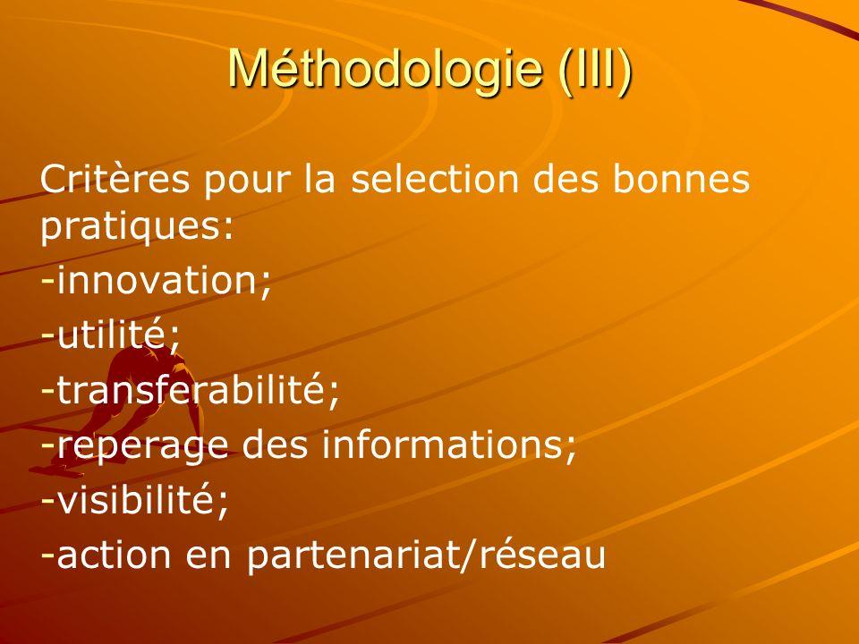 Critères pour la selection des bonnes pratiques: - -innovation; - -utilité; - -transferabilité; - -reperage des informations; - -visibilité; - -action en partenariat/réseau Méthodologie (III)