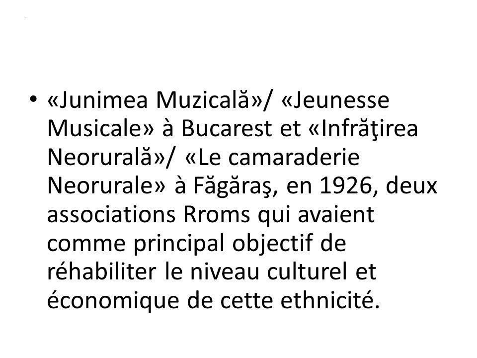 . «Junimea Muzical ă »/ «Jeunesse Musicale» à Bucarest et «Infr ă ţirea Neorural ă »/ «Le camaraderie Neorurale» à F ă g ă raş, en 1926, deux associations Rroms qui avaient comme principal objectif de réhabiliter le niveau culturel et économique de cette ethnicité.