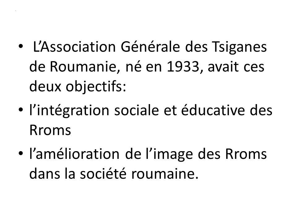 . LAssociation Générale des Tsiganes de Roumanie, né en 1933, avait ces deux objectifs: lintégration sociale et éducative des Rroms lamélioration de limage des Rroms dans la société roumaine.