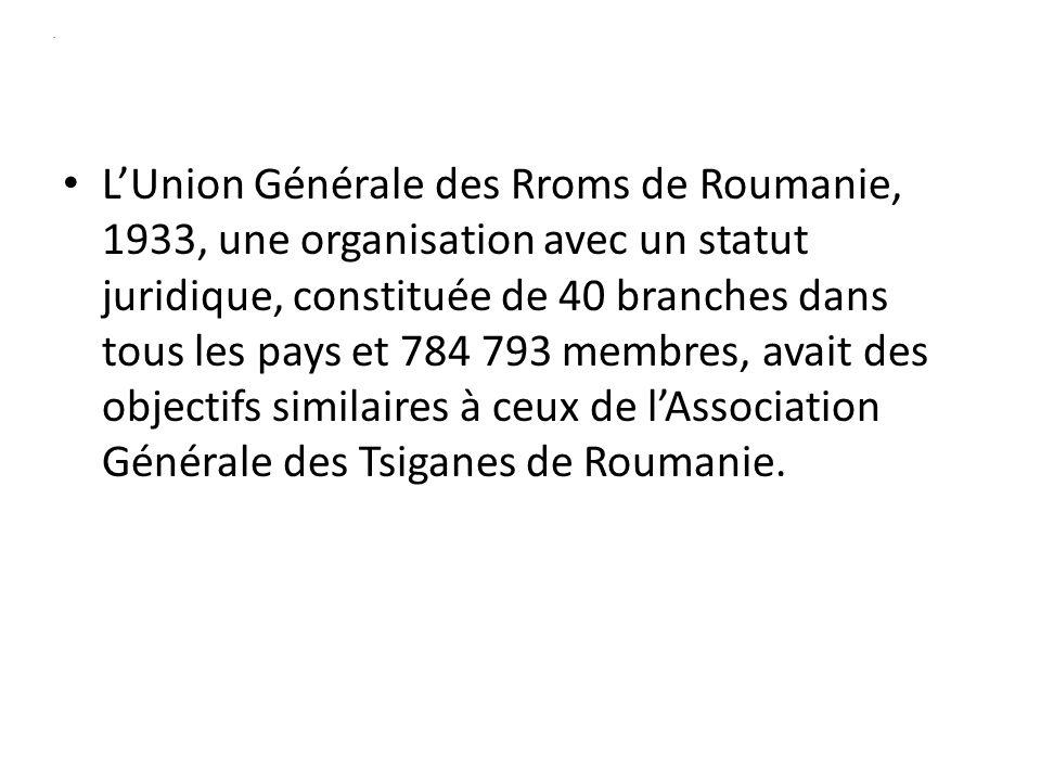 . LUnion Générale des Rroms de Roumanie, 1933, une organisation avec un statut juridique, constituée de 40 branches dans tous les pays et 784 793 membres, avait des objectifs similaires à ceux de lAssociation Générale des Tsiganes de Roumanie.