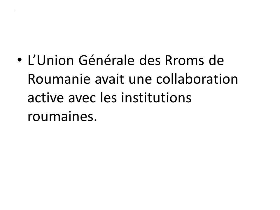 . LUnion Générale des Rroms de Roumanie avait une collaboration active avec les institutions roumaines.
