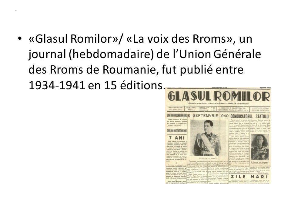 . «Glasul Romilor»/ «La voix des Rroms», un journal (hebdomadaire) de lUnion Générale des Rroms de Roumanie, fut publié entre 1934-1941 en 15 éditions.