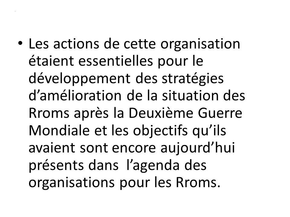 . Les actions de cette organisation étaient essentielles pour le développement des stratégies damélioration de la situation des Rroms après la Deuxième Guerre Mondiale et les objectifs quils avaient sont encore aujourdhui présents dans lagenda des organisations pour les Rroms.