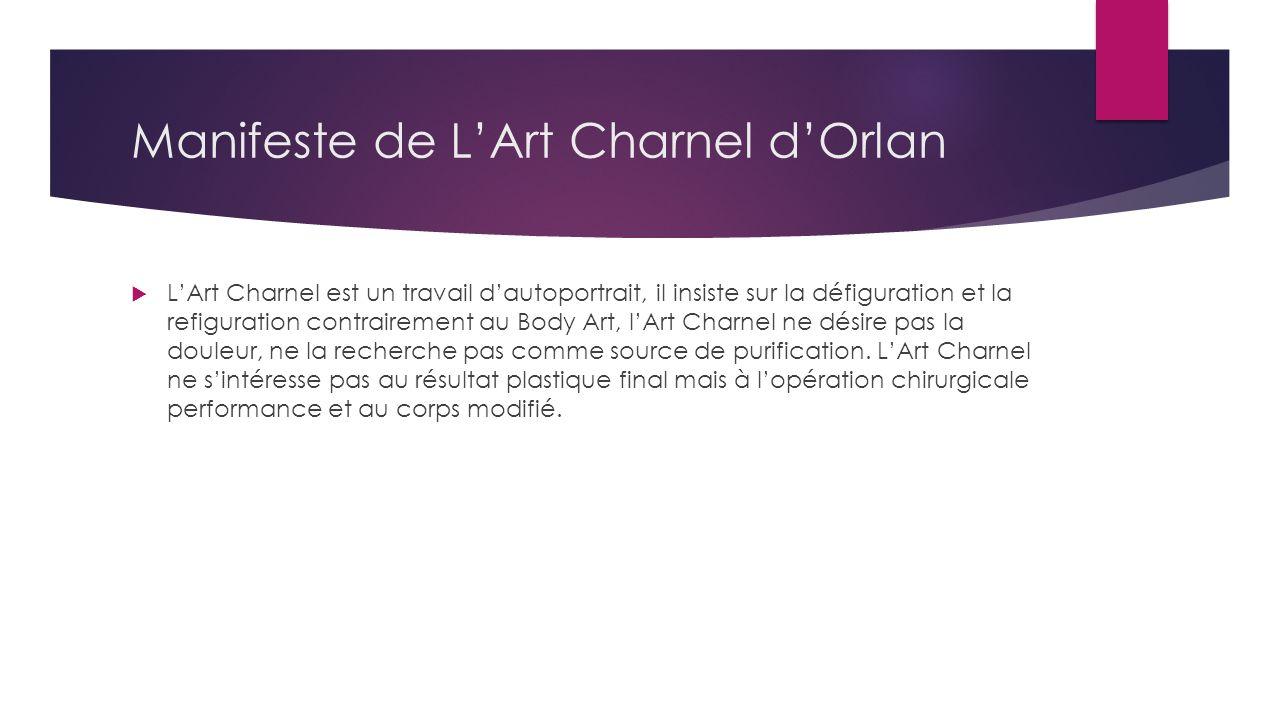 Manifeste de LArt Charnel dOrlan LArt Charnel est un travail dautoportrait, il insiste sur la défiguration et la refiguration contrairement au Body Art, lArt Charnel ne désire pas la douleur, ne la recherche pas comme source de purification.