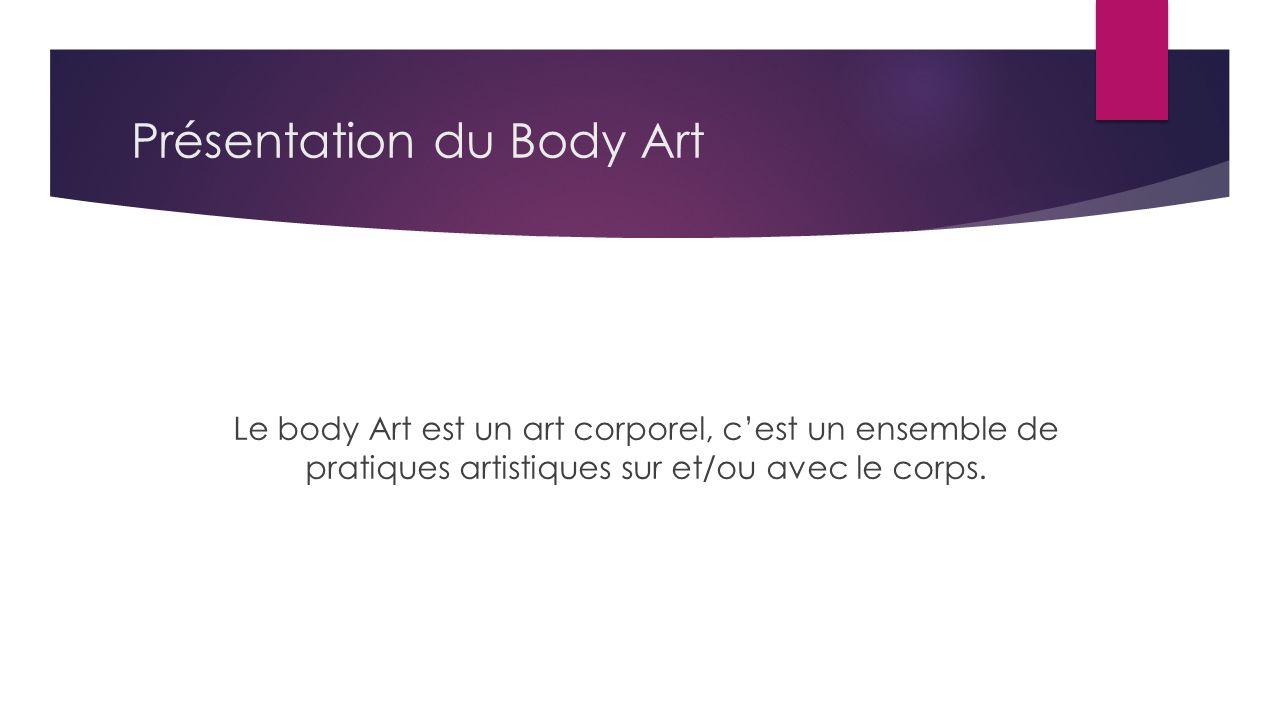 Présentation du Body Art Le body Art est un art corporel, cest un ensemble de pratiques artistiques sur et/ou avec le corps.