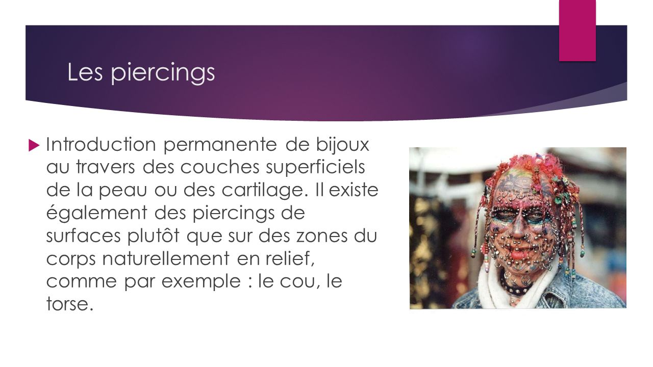 Les piercings Introduction permanente de bijoux au travers des couches superficiels de la peau ou des cartilage. Il existe également des piercings de