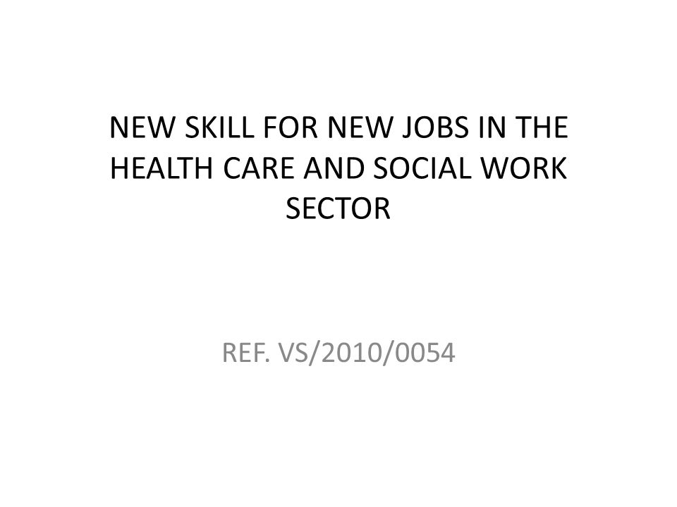 NEW SKILL FOR NEW JOBS IN THE HEALTH CARE AND SOCIAL WORK SECTOR REF. VS/2010/0054