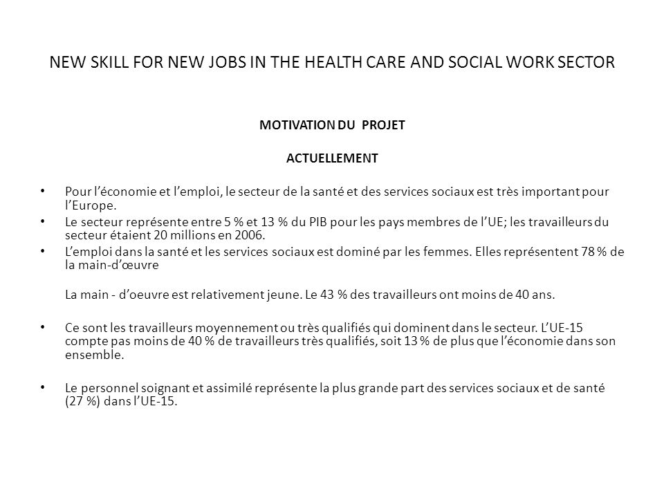 NEW SKILL FOR NEW JOBS IN THE HEALTH CARE AND SOCIAL WORK SECTOR MOTIVATION DU PROJET ACTUELLEMENT Pour léconomie et lemploi, le secteur de la santé e
