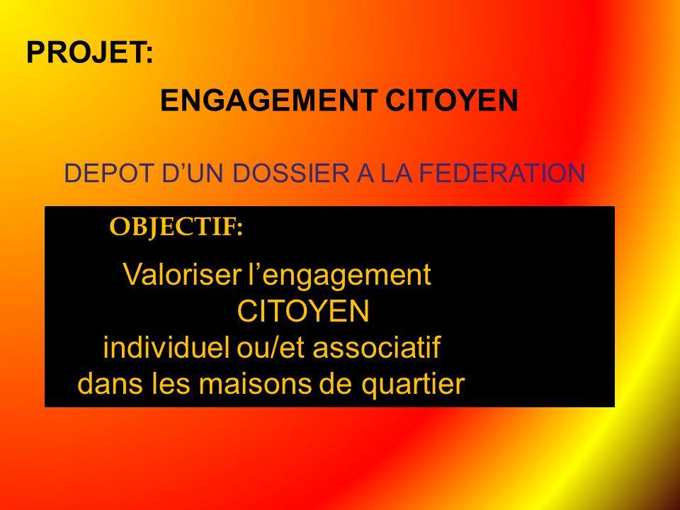 PROJET: ENGAGEMENT CITOYEN DEPOT DUN DOSSIER A LA FEDERATION OBJ OBJECTIF: Valoriser lengagement CITOYEN individuel ou/et associatif dans les maisons