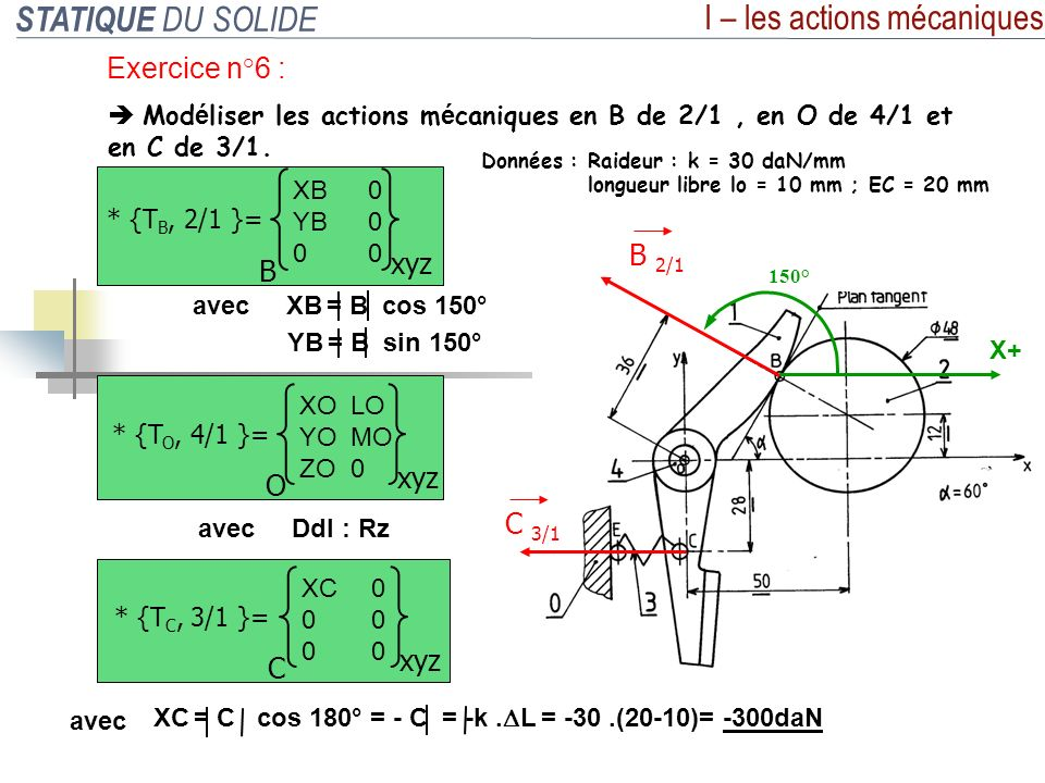 STATIQUE DU SOLIDE I – les actions mécaniques Exercice n°6 : Mod é liser les actions m é caniques en B de 2/1, en O de 4/1 et en C de 3/1. Données : R