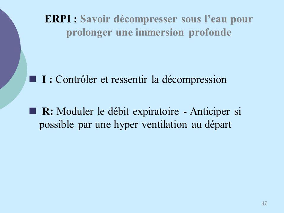 ERPI : Savoir décompresser sous leau pour prolonger une immersion profonde I : Contrôler et ressentir la décompression R: Moduler le débit expiratoire - Anticiper si possible par une hyper ventilation au départ 47