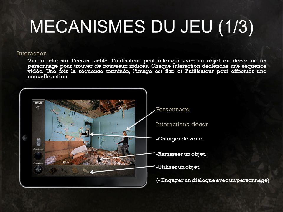 MECANISMES DU JEU (1/3) Interaction Via un clic sur lécran tactile, lutilisateur peut interagir avec un objet du décor ou un personnage pour trouver d