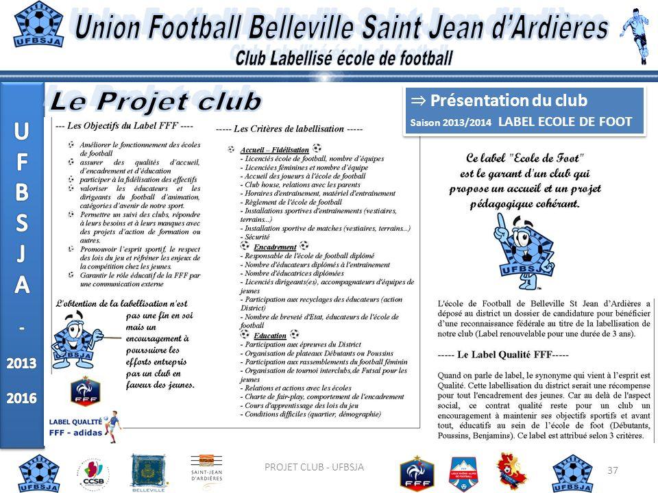 37 PROJET CLUB - UFBSJA Présentation du club Saison 2013/2014 LABEL ECOLE DE FOOT Présentation du club Saison 2013/2014 LABEL ECOLE DE FOOT