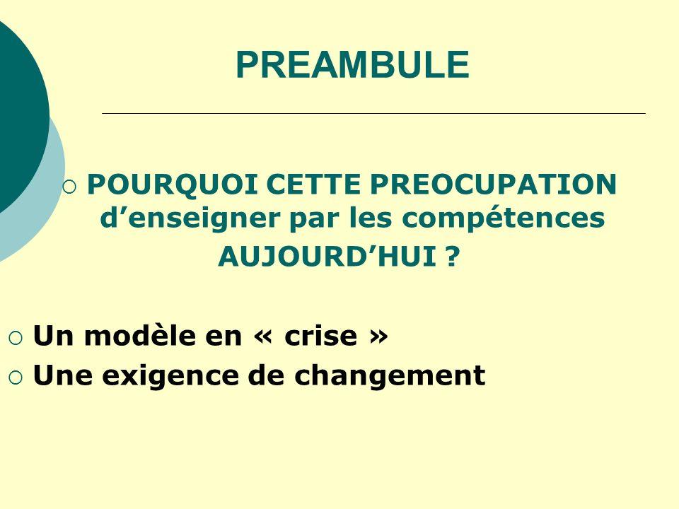 PREAMBULE POURQUOI CETTE PREOCUPATION denseigner par les compétences AUJOURDHUI ? Un modèle en « crise » Une exigence de changement