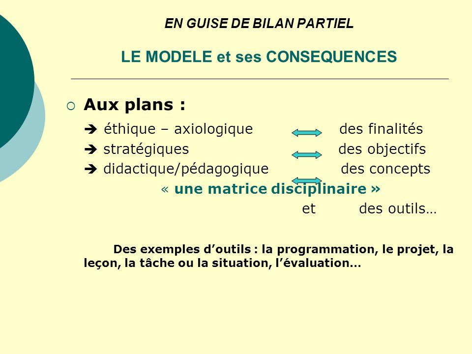 EN GUISE DE BILAN PARTIEL LE MODELE et ses CONSEQUENCES Aux plans : éthique – axiologique des finalités stratégiques des objectifs didactique/pédagogi