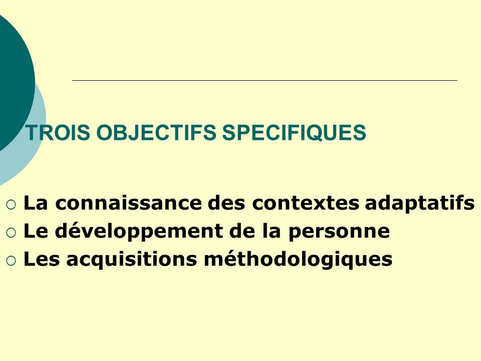 TROIS OBJECTIFS SPECIFIQUES La connaissance des contextes adaptatifs Le développement de la personne Les acquisitions méthodologiques