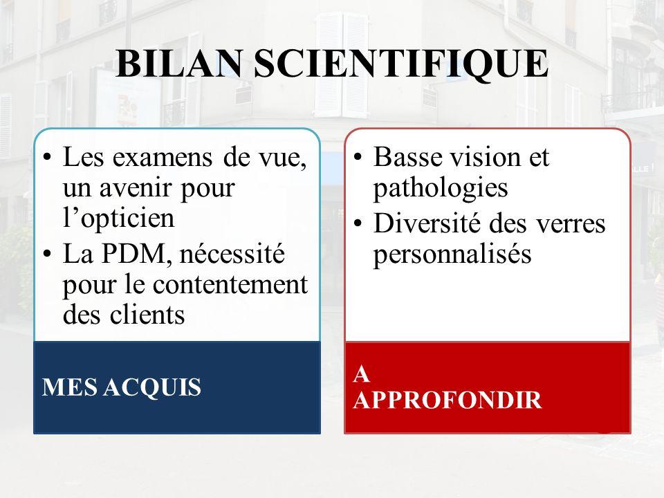 BILAN SCIENTIFIQUE Les examens de vue, un avenir pour lopticien La PDM, nécessité pour le contentement des clients MES ACQUIS Basse vision et patholog