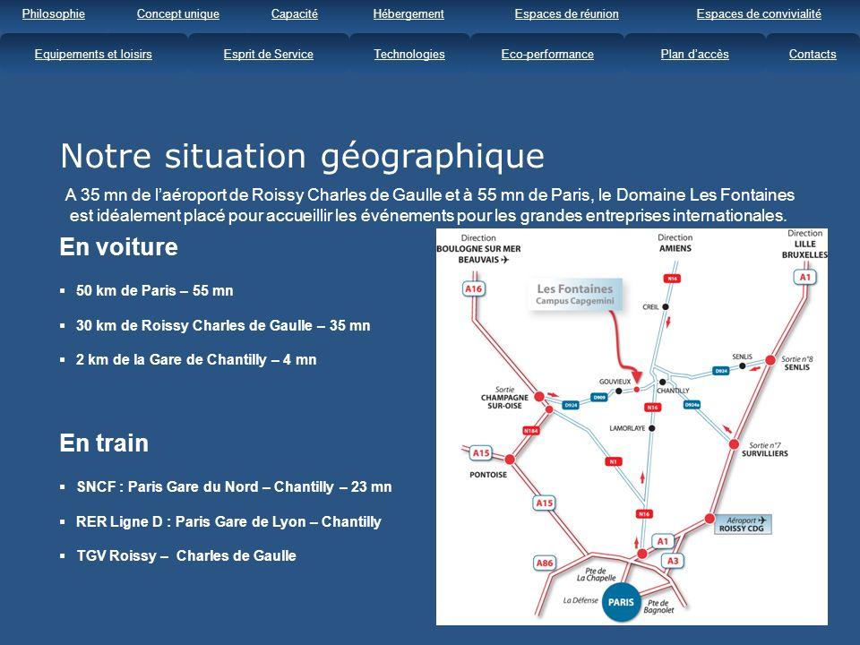 Notre situation géographique En train SNCF : Paris Gare du Nord – Chantilly – 23 mn RER Ligne D : Paris Gare de Lyon – Chantilly TGV Roissy – Charles de Gaulle En voiture 50 km de Paris – 55 mn 30 km de Roissy Charles de Gaulle – 35 mn 2 km de la Gare de Chantilly – 4 mn A 35 mn de laéroport de Roissy Charles de Gaulle et à 55 mn de Paris, le Domaine Les Fontaines est idéalement placé pour accueillir les événements pour les grandes entreprises internationales.