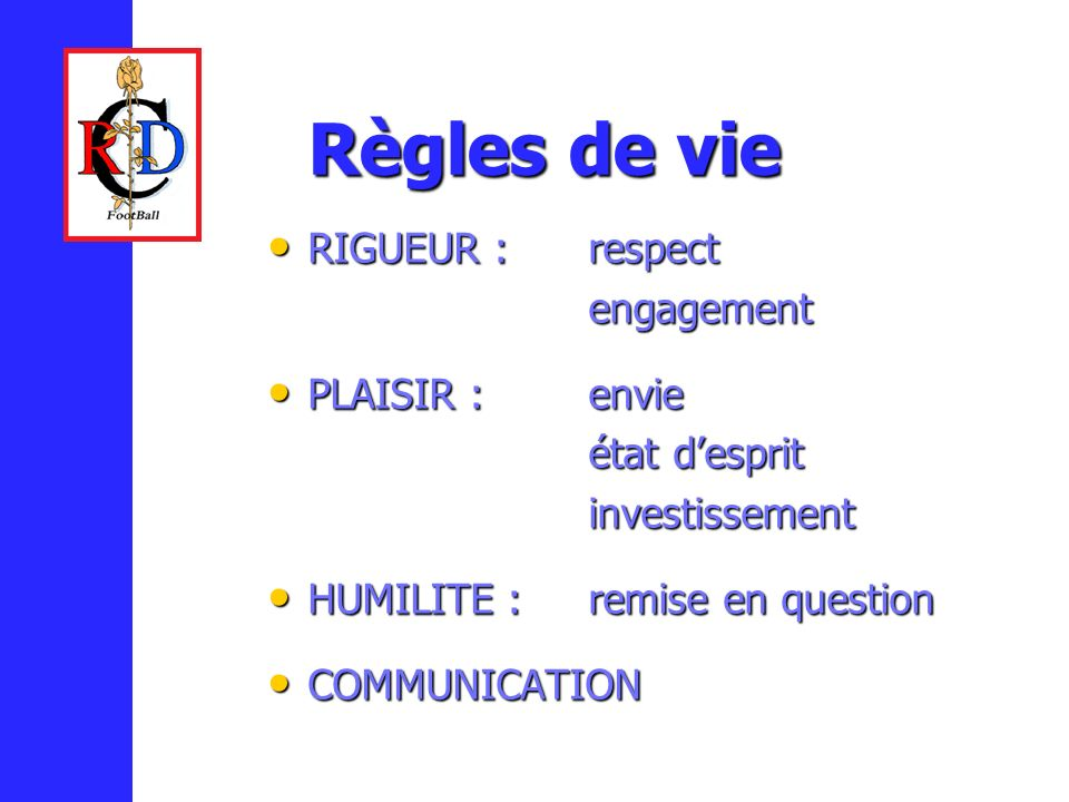 Règles de vie RIGUEUR :respect RIGUEUR :respectengagement PLAISIR :envie PLAISIR :envie état desprit investissement HUMILITE :remise en question HUMILITE :remise en question COMMUNICATION COMMUNICATION