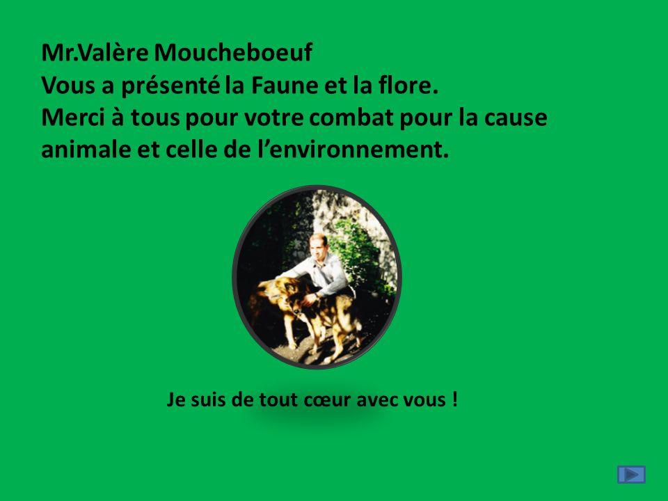 Mr.Valère Moucheboeuf Vous a présenté la Faune et la flore. Merci à tous pour votre combat pour la cause animale et celle de lenvironnement. Je suis d
