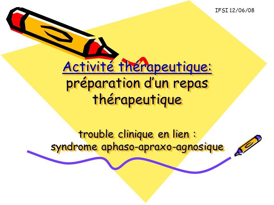 Activité thérapeutique: préparation dun repas thérapeutique trouble clinique en lien : syndrome aphaso-apraxo-agnosique IFSI 12/06/08