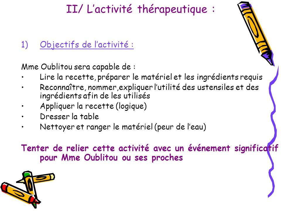 II/ Lactivité thérapeutique : 1)Objectifs de lactivité : Mme Oublitou sera capable de : Lire la recette, préparer le matériel et les ingrédients requi