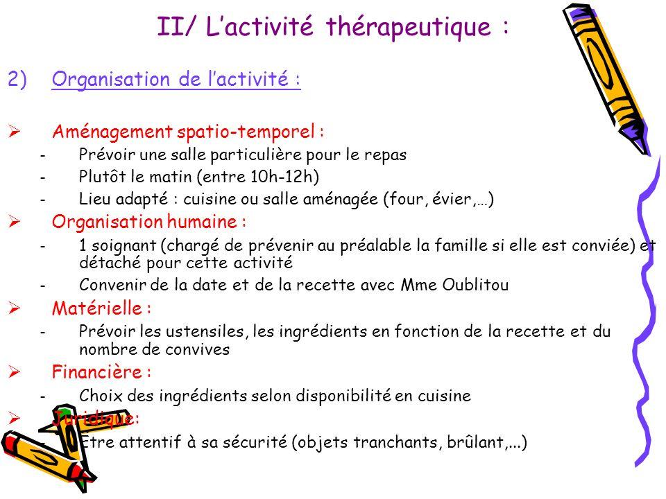 II/ Lactivité thérapeutique : 2)Organisation de lactivité : Aménagement spatio-temporel : – Prévoir une salle particulière pour le repas – Plutôt le m