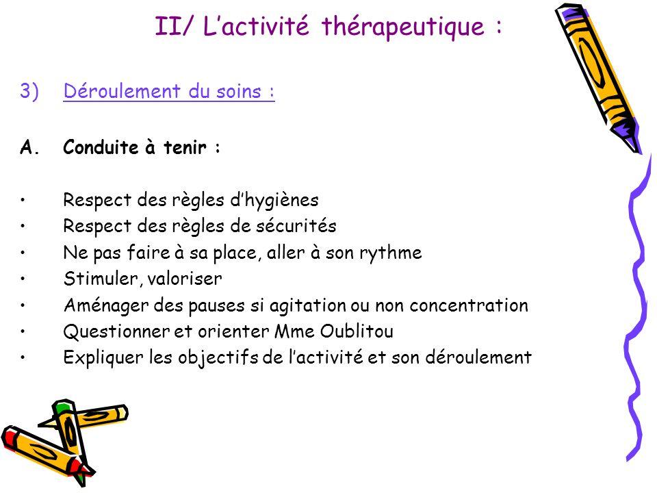 II/ Lactivité thérapeutique : 3)Déroulement du soins : A.Conduite à tenir : Respect des règles dhygiènes Respect des règles de sécurités Ne pas faire
