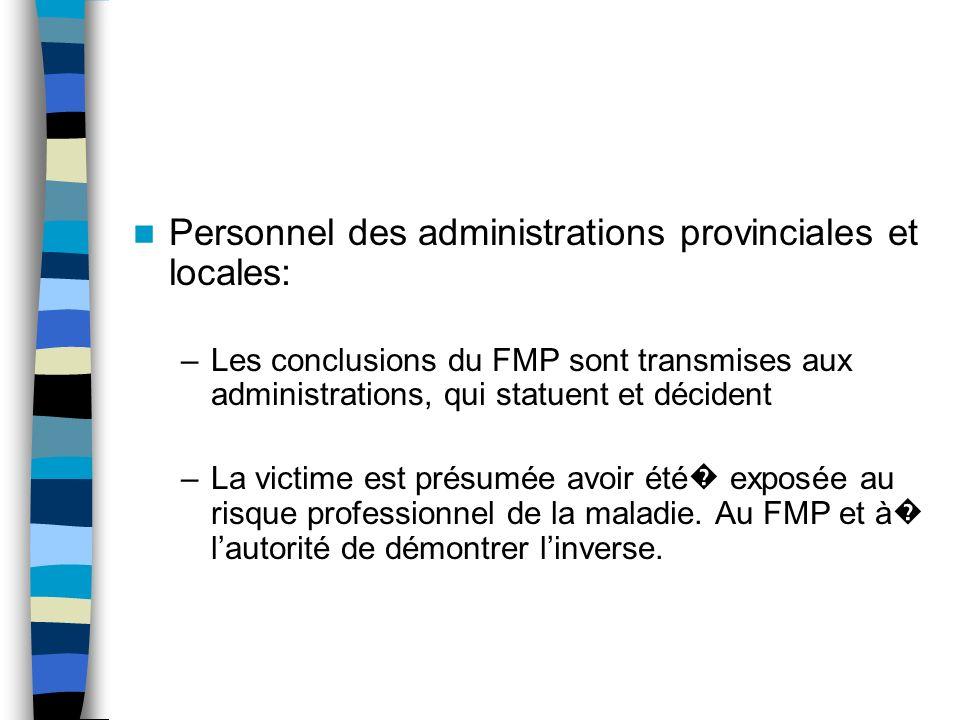Personnel des administrations provinciales et locales: –Les conclusions du FMP sont transmises aux administrations, qui statuent et décident –La victime est présumée avoir été exposée au risque professionnel de la maladie.