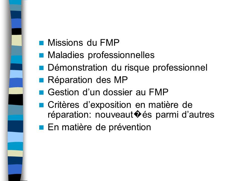 Missions du FMP Maladies professionnelles Démonstration du risque professionnel Réparation des MP Gestion dun dossier au FMP Critères dexposition en matière de réparation: nouveaut és parmi dautres En matière de prévention