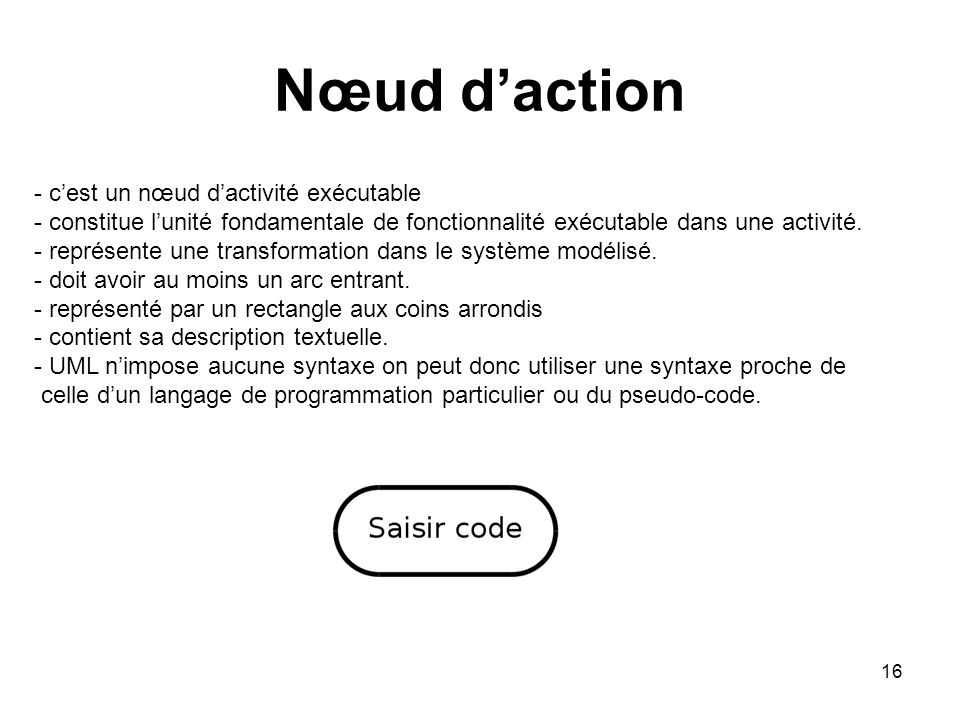 16 Nœud daction - cest un nœud dactivité exécutable - constitue lunité fondamentale de fonctionnalité exécutable dans une activité. - représente une t