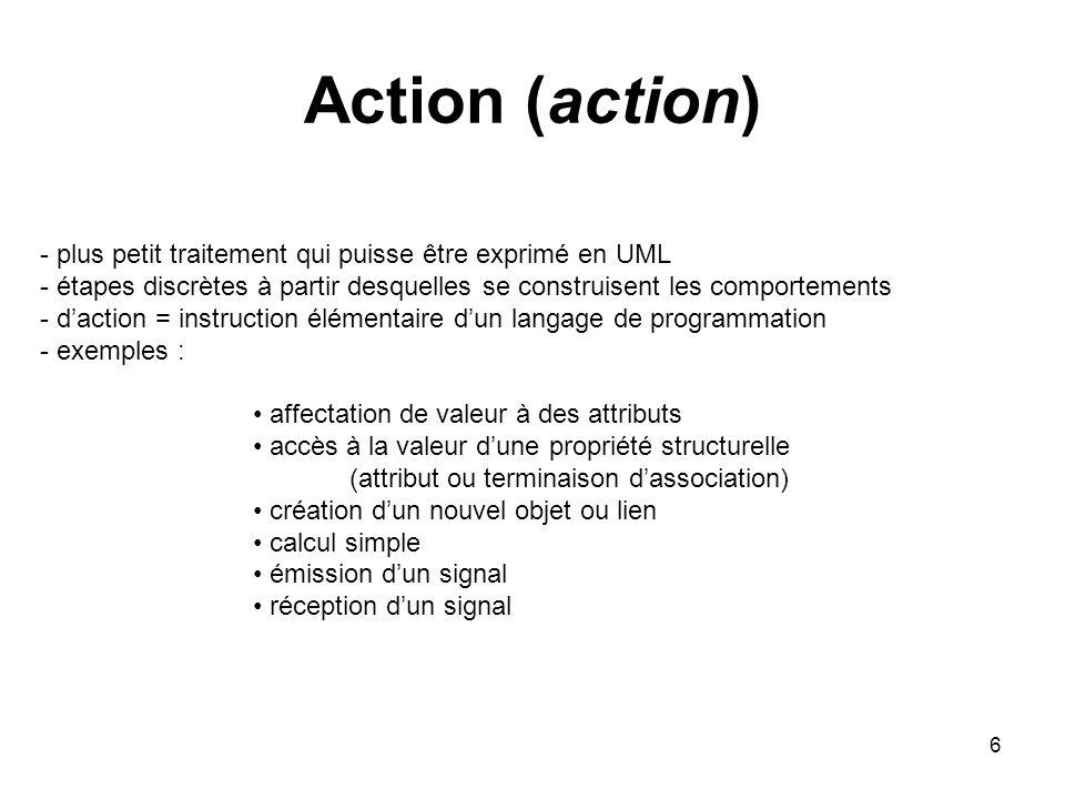 6 Action (action) - plus petit traitement qui puisse être exprimé en UML - étapes discrètes à partir desquelles se construisent les comportements - da