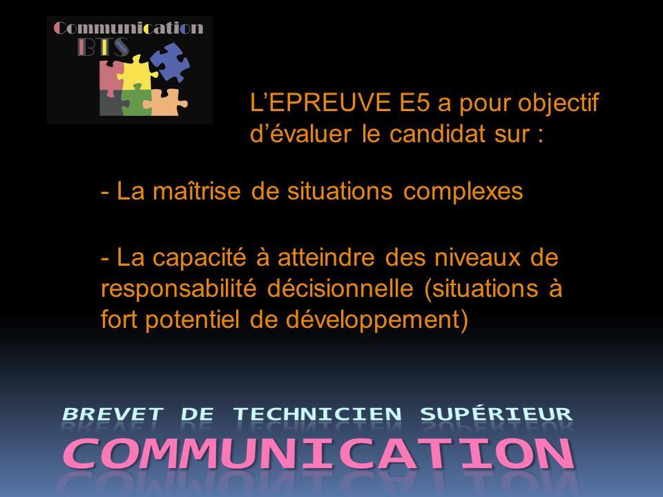 - La maîtrise de situations complexes - La capacité à atteindre des niveaux de responsabilité décisionnelle (situations à fort potentiel de développement) LEPREUVE E5 a pour objectif dévaluer le candidat sur :