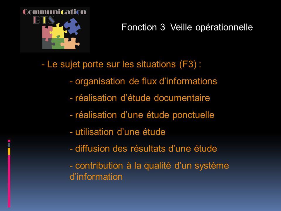 - Le sujet porte sur les situations (F3) : - organisation de flux dinformations - réalisation détude documentaire - réalisation dune étude ponctuelle - utilisation dune étude - diffusion des résultats dune étude - contribution à la qualité dun système dinformation Fonction 3 Veille opérationnelle