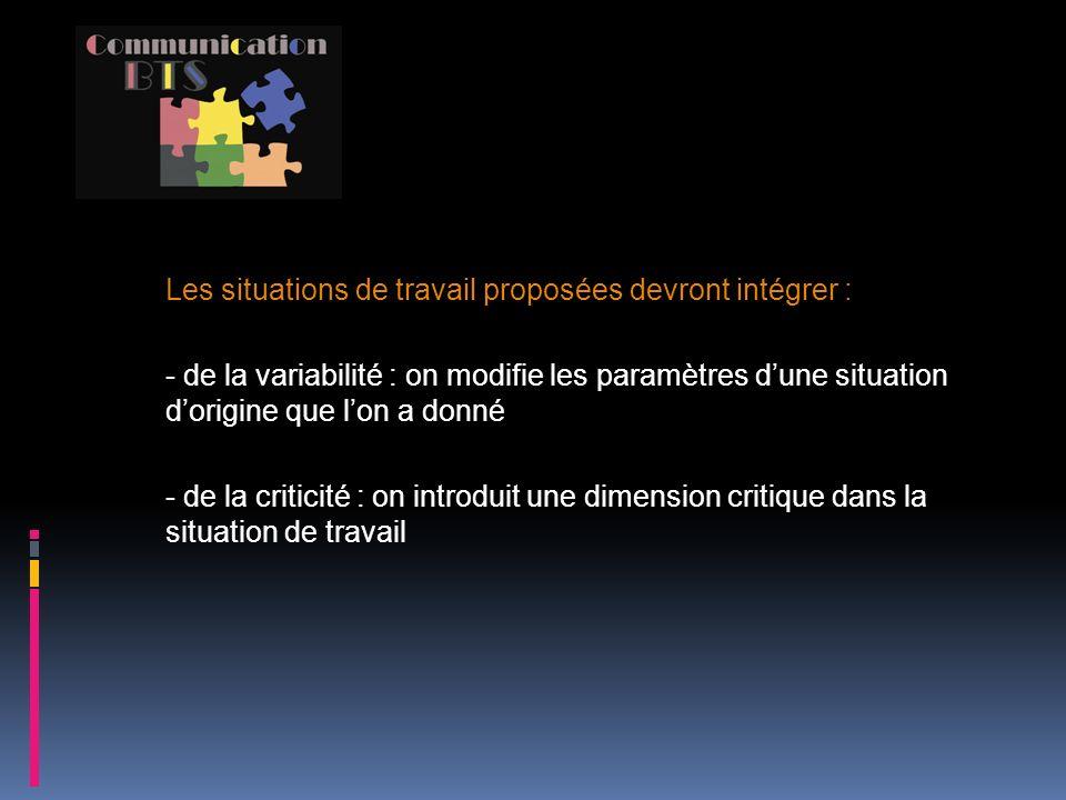 Les situations de travail proposées devront intégrer : - de la variabilité : on modifie les paramètres dune situation dorigine que lon a donné - de la criticité : on introduit une dimension critique dans la situation de travail