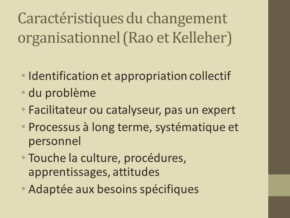 Caractéristiques du changement organisationnel (Rao et Kelleher) Identification et appropriation collectif du problème Facilitateur ou catalyseur, pas