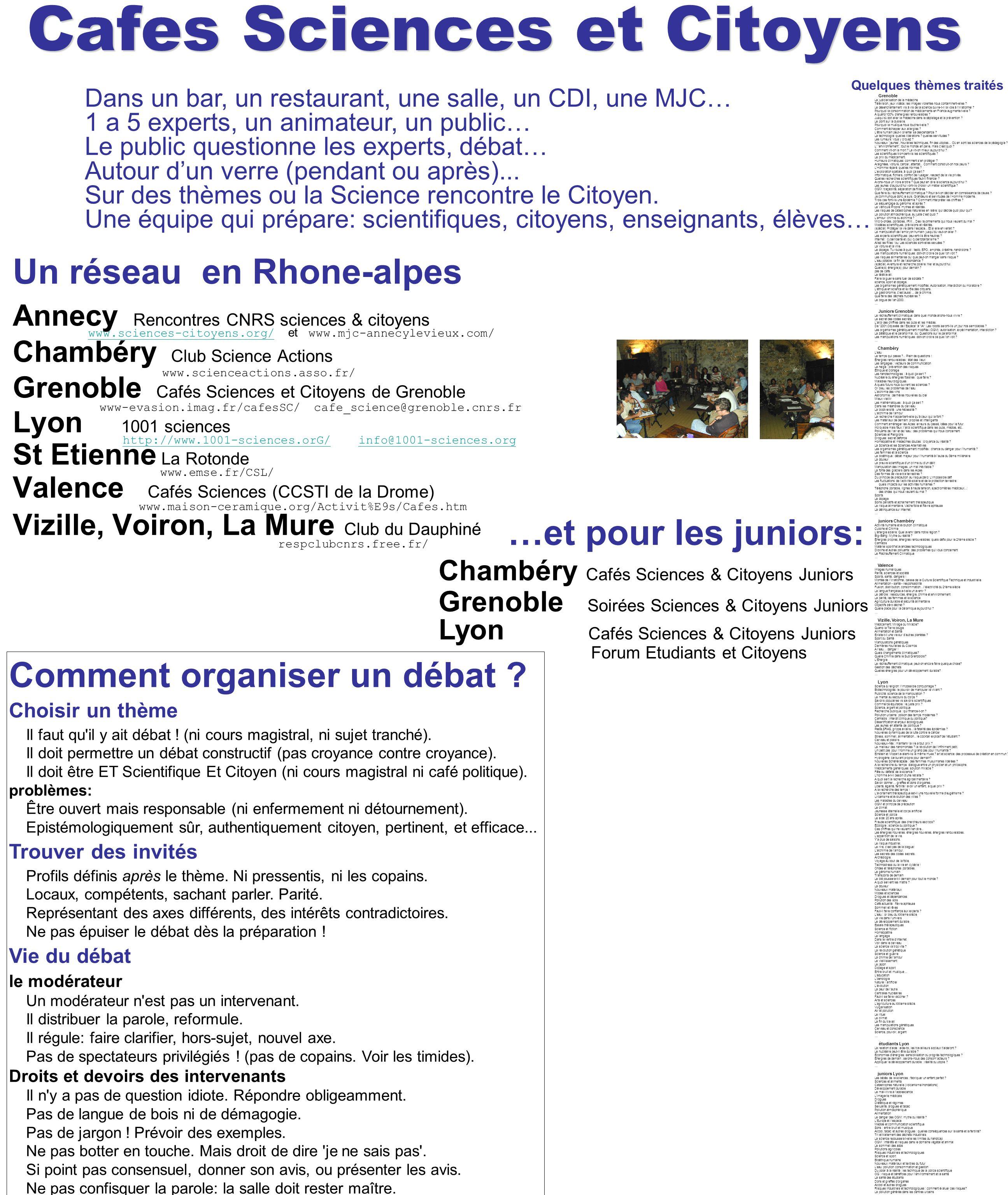 Cafes Sciences et Citoyens Un réseau en Rhone-alpes Annecy Rencontres CNRS sciences & citoyens www.sciences-citoyens.org/ et www.mjc-annecylevieux.com/ www.sciences-citoyens.org/ Chambéry Club Science Actions www.scienceactions.asso.fr/ Grenoble Cafés Sciences et Citoyens de Grenoble www-evasion.imag.fr/cafesSC/ cafe_science@grenoble.cnrs.fr Lyon 1001 sciences http://www.1001-sciences.orG/ info@1001-sciences.org http://www.1001-sciences.orG/info@1001-sciences.org St Etienne La Rotonde www.emse.fr/CSL/ Valence Cafés Sciences (CCSTI de la Drome) www.maison-ceramique.org/Activit%E9s/Cafes.htm Vizille, Voiron, La Mure Club du Dauphiné respclubcnrs.free.fr/ …et pour les juniors: Chambéry Cafés Sciences & Citoyens Juniors Grenoble Soirées Sciences & Citoyens Juniors Lyon Cafés Sciences & Citoyens Juniors Forum Etudiants et Citoyens Grenoble La judiciarisation de la médecine Télévision, jeux vidéos: les images violentes nous contaminent-elles .