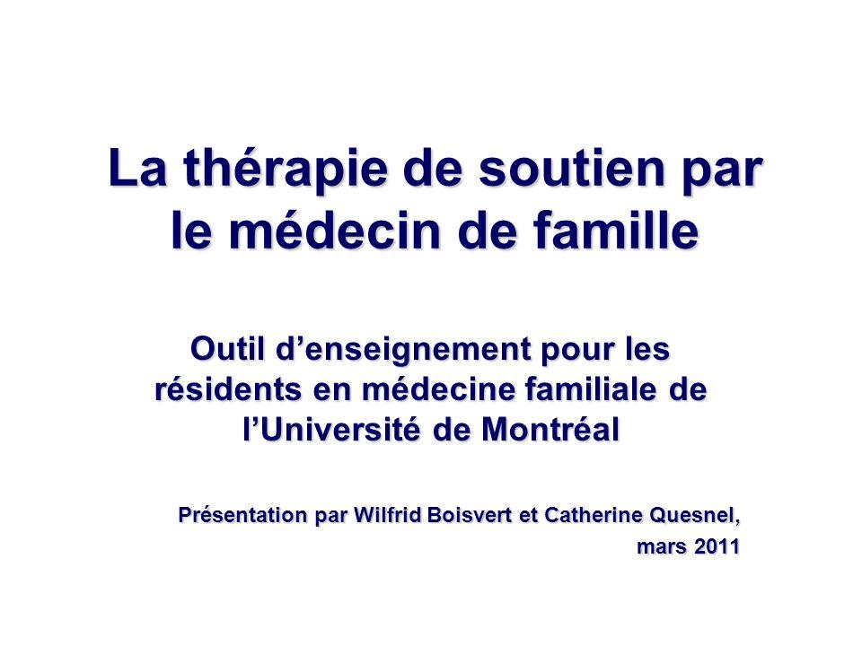 La thérapie de soutien par le médecin de famille Outil denseignement pour les résidents en médecine familiale de lUniversité de Montréal Présentation par Wilfrid Boisvert et Catherine Quesnel, mars 2011