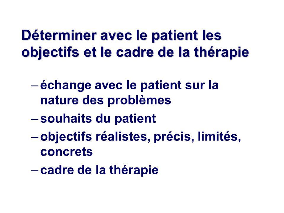 Déterminer avec le patient les objectifs et le cadre de la thérapie –échange avec le patient sur la nature des problèmes –souhaits du patient –objectifs réalistes, précis, limités, concrets –cadre de la thérapie
