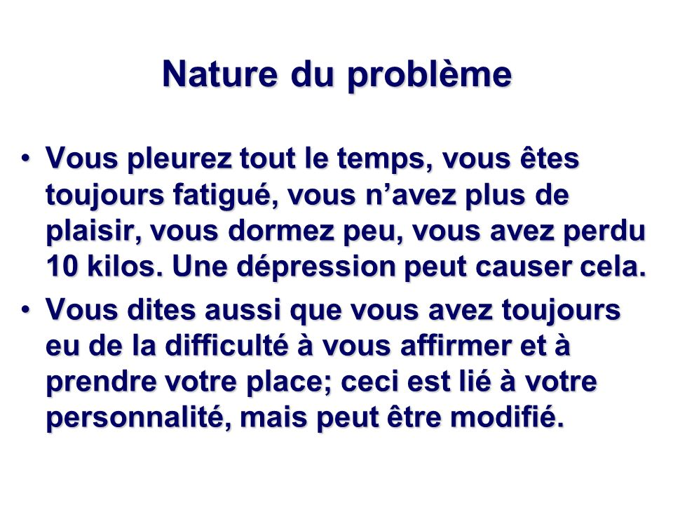 Nature du problème Vous pleurez tout le temps, vous êtes toujours fatigué, vous navez plus de plaisir, vous dormez peu, vous avez perdu 10 kilos. Une