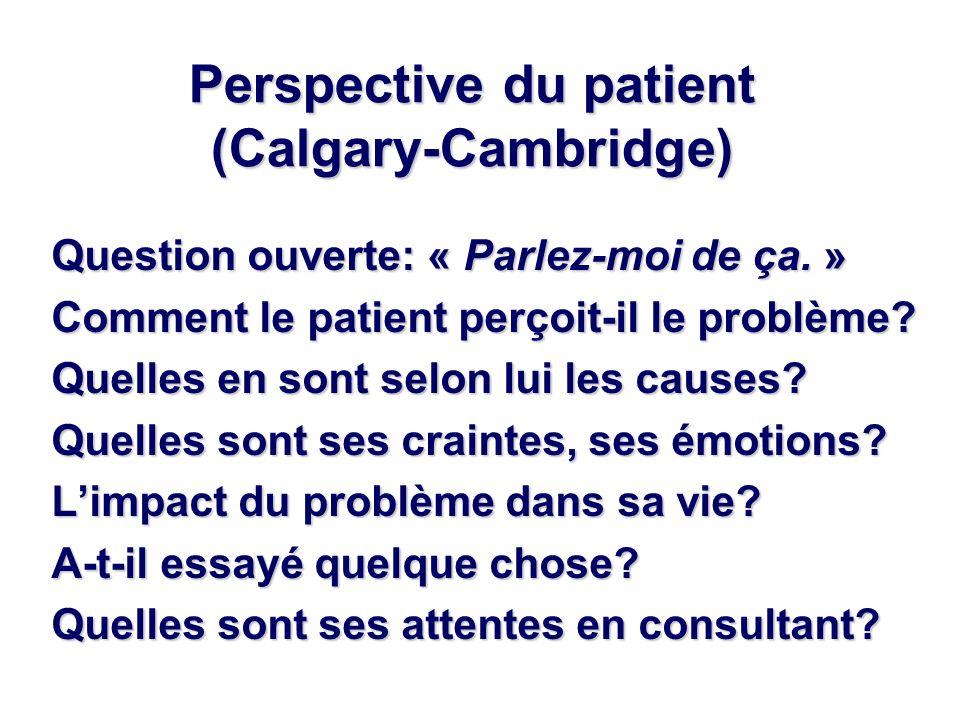 Perspective du patient (Calgary-Cambridge) Question ouverte: « Parlez-moi de ça. » Comment le patient perçoit-il le problème? Quelles en sont selon lu