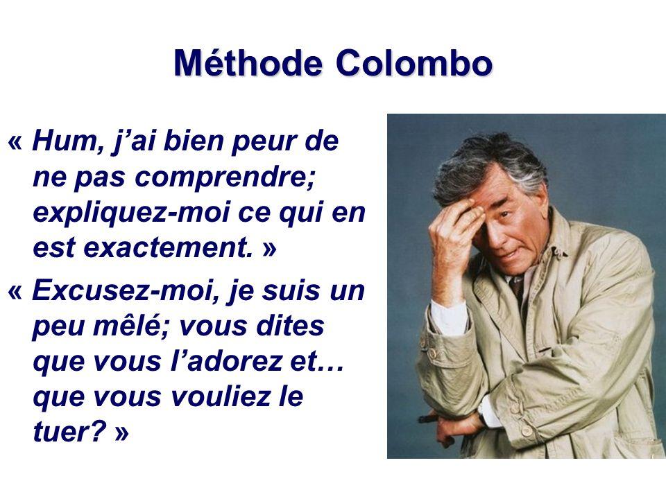 Méthode Colombo « Hum, jai bien peur de ne pas comprendre; expliquez-moi ce qui en est exactement. » « Excusez-moi, je suis un peu mêlé; vous dites qu