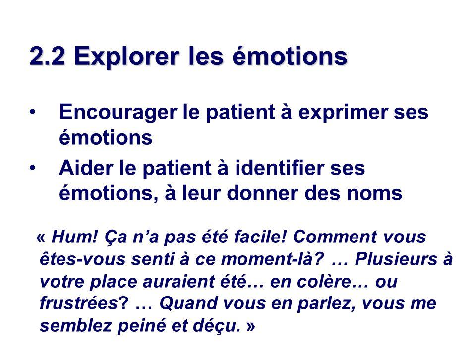 2.2 Explorer les émotions Encourager le patient à exprimer ses émotions Aider le patient à identifier ses émotions, à leur donner des noms « Hum! Ça n
