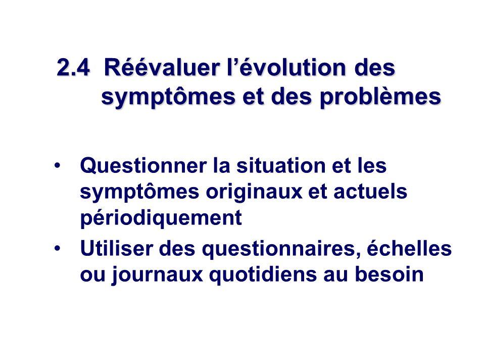 2.4 Réévaluer lévolution des symptômes et des problèmes Questionner la situation et les symptômes originaux et actuels périodiquement Utiliser des questionnaires, échelles ou journaux quotidiens au besoin