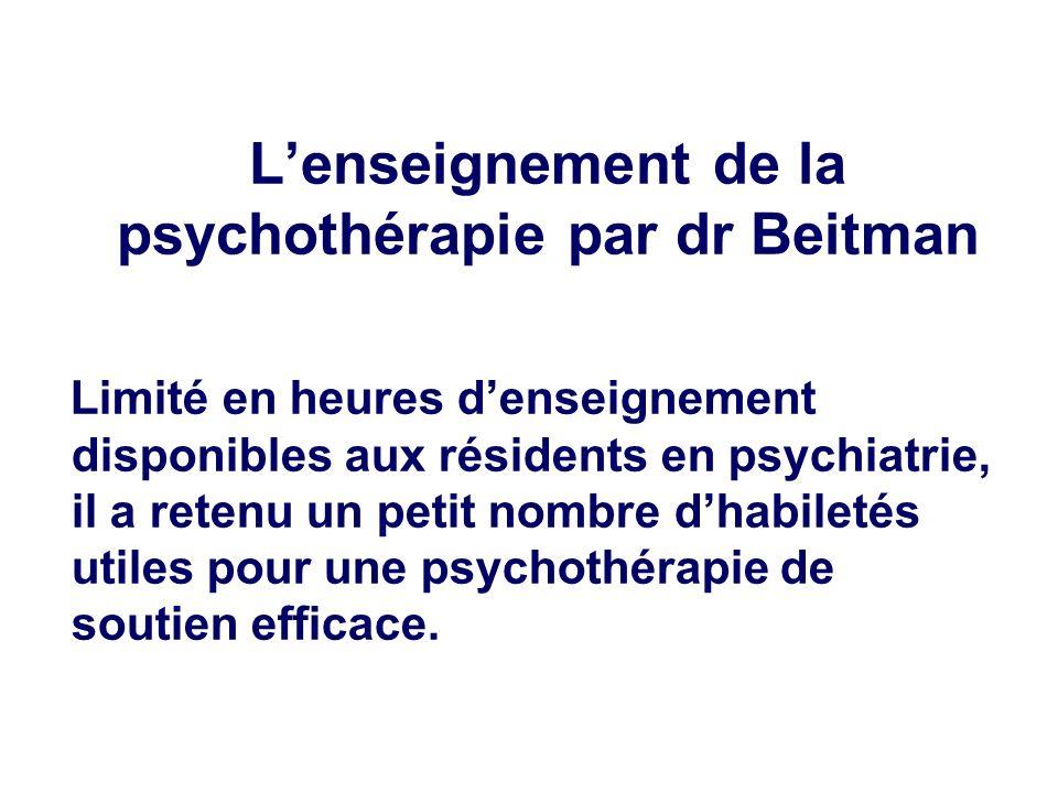 Lenseignement de la psychothérapie par dr Beitman Limité en heures denseignement disponibles aux résidents en psychiatrie, il a retenu un petit nombre dhabiletés utiles pour une psychothérapie de soutien efficace.