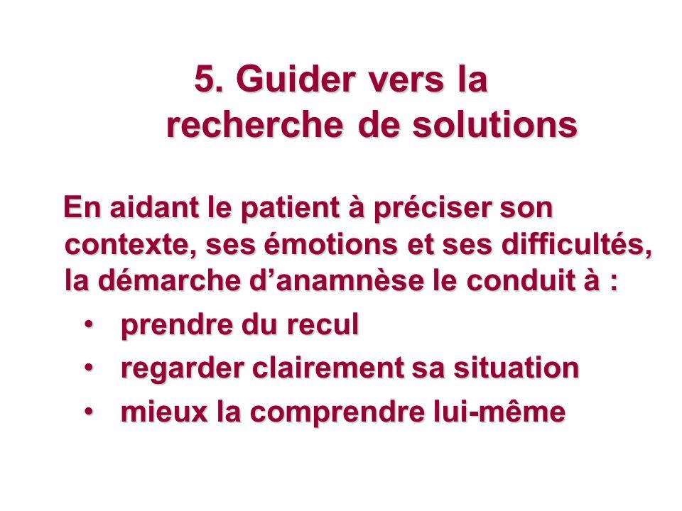 5. Guider vers la recherche de solutions En aidant le patient à préciser son contexte, ses émotions et ses difficultés, la démarche danamnèse le condu