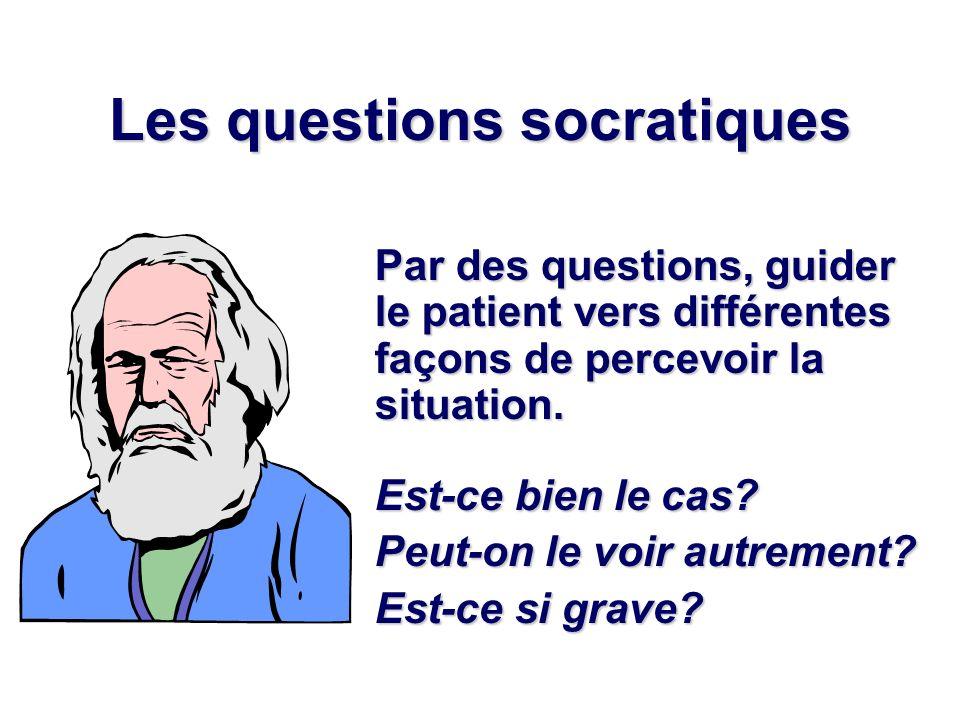 Les questions socratiques Par des questions, guider le patient vers différentes façons de percevoir la situation. Est-ce bien le cas? Peut-on le voir