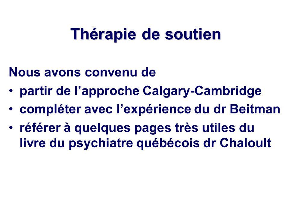 Thérapie de soutien Nous avons convenu de partir de lapproche Calgary-Cambridge compléter avec lexpérience du dr Beitman référer à quelques pages très utiles du livre du psychiatre québécois dr Chaloult