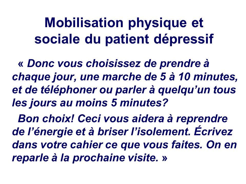 Mobilisation physique et sociale du patient dépressif « Donc vous choisissez de prendre à chaque jour, une marche de 5 à 10 minutes, et de téléphoner ou parler à quelquun tous les jours au moins 5 minutes.