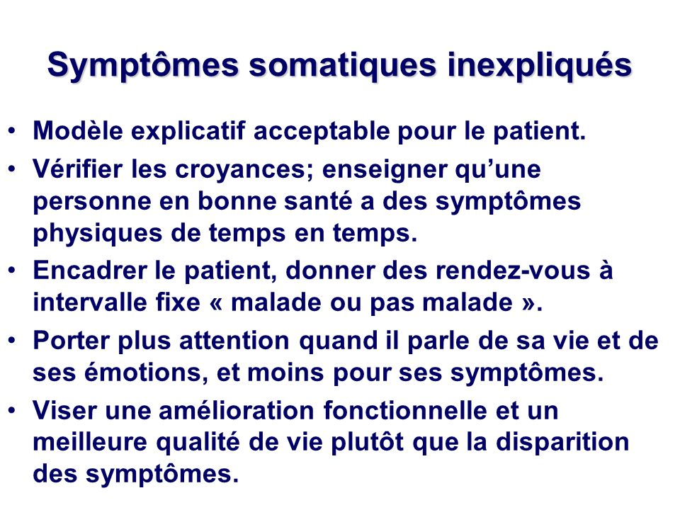 Symptômes somatiques inexpliqués Modèle explicatif acceptable pour le patient. Vérifier les croyances; enseigner quune personne en bonne santé a des s